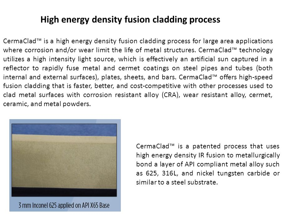 CermaClad™ is a high energy density fusion cladding process for large area applications where corrosion and/or wear limit the life of metal structures.