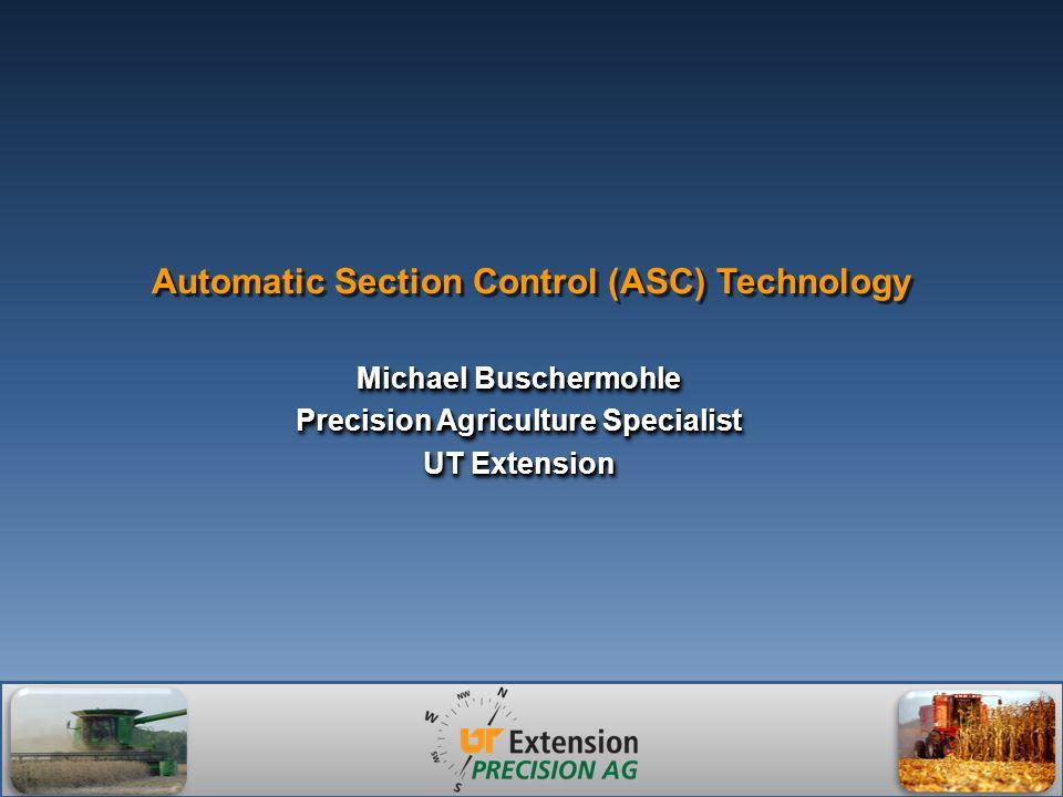 Automatic Section Control (ASC) Technology Michael Buschermohle Precision Agriculture Specialist UT Extension Michael Buschermohle Precision Agriculture Specialist UT Extension