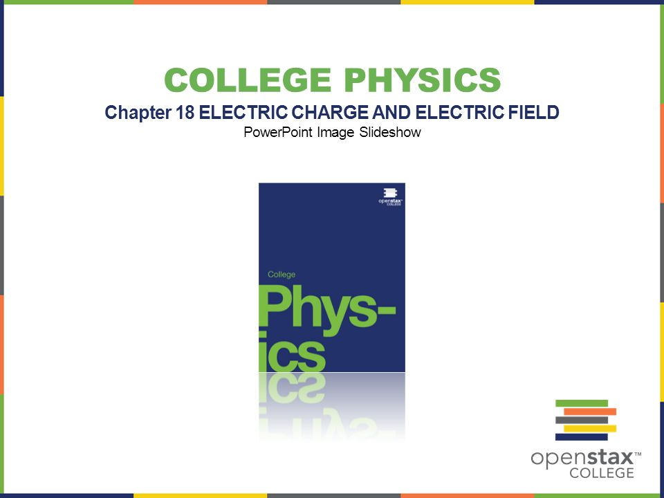 COLLEGE PHYSICS Chapter 18 ELECTRIC CHARGE AND ELECTRIC FIELD PowerPoint Image Slideshow