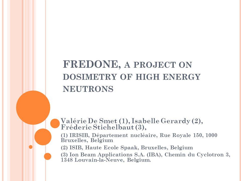 FREDONE, A PROJECT ON DOSIMETRY OF HIGH ENERGY NEUTRONS Valérie De Smet (1), Isabelle Gerardy (2), Fréderic Stichelbaut (3), (1) IRISIB, Département nucléaire, Rue Royale 150, 1000 Bruxelles, Belgium (2) ISIB, Haute Ecole Spaak, Bruxelles, Belgium (3) Ion Beam Applications S.A.