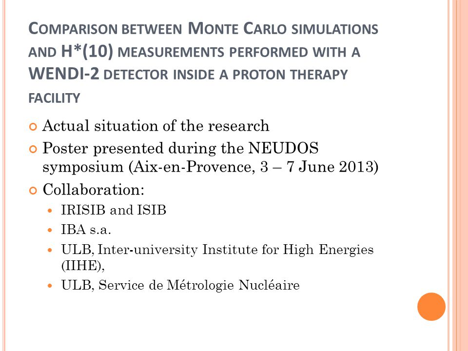C OMPARISON BETWEEN M ONTE C ARLO SIMULATIONS AND H*(10) MEASUREMENTS PERFORMED WITH A WENDI-2 DETECTOR INSIDE A PROTON THERAPY FACILITY Actual situation of the research Poster presented during the NEUDOS symposium (Aix-en-Provence, 3 – 7 June 2013) Collaboration: IRISIB and ISIB IBA s.a.