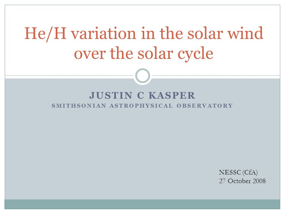 JUSTIN C KASPER SMITHSONIAN ASTROPHYSICAL OBSERVATORY He/H variation in the solar wind over the solar cycle NESSC (CfA) 27 October 2008