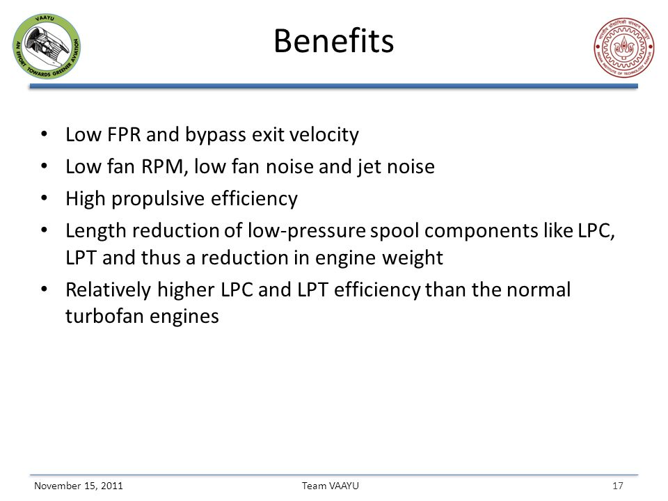 17 Team VAAYUNovember 15, 2011 Benefits Low FPR and bypass exit velocity Low fan RPM, low fan noise and jet noise High propulsive efficiency Length reduction of low-pressure spool components like LPC, LPT and thus a reduction in engine weight Relatively higher LPC and LPT efficiency than the normal turbofan engines