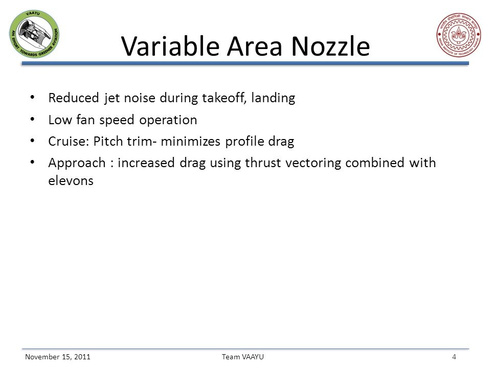 4 Team VAAYUNovember 15, 2011 Variable Area Nozzle Reduced jet noise during takeoff, landing Low fan speed operation Cruise: Pitch trim- minimizes profile drag Approach : increased drag using thrust vectoring combined with elevons