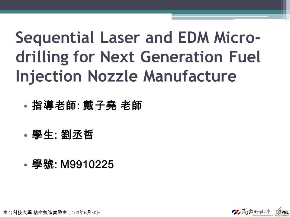 南台科技大學 精密製造實驗室, 100 年 5 月 30 日 Sequential Laser and EDM Micro- drilling for Next Generation Fuel Injection Nozzle Manufacture 指導老師 : 戴子堯 老師 學生 : 劉丞哲 學號 : M9910225