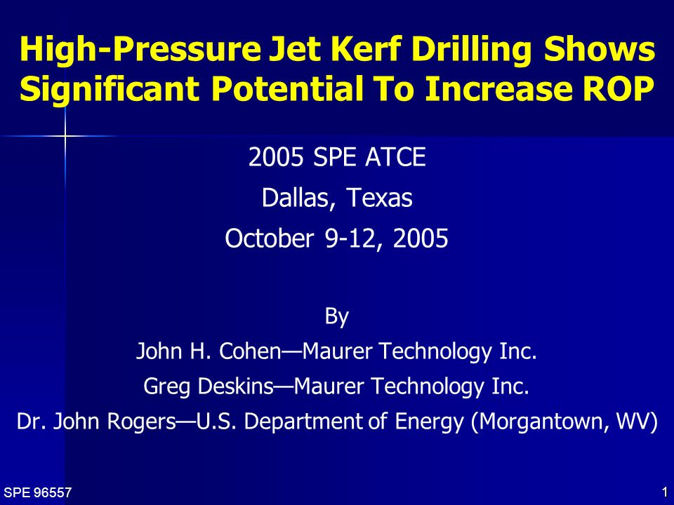 SPE 96557 1 High-Pressure Jet Kerf Drilling Shows Significant Potential To Increase ROP 2005 SPE ATCE Dallas, Texas October 9-12, 2005 By John H.