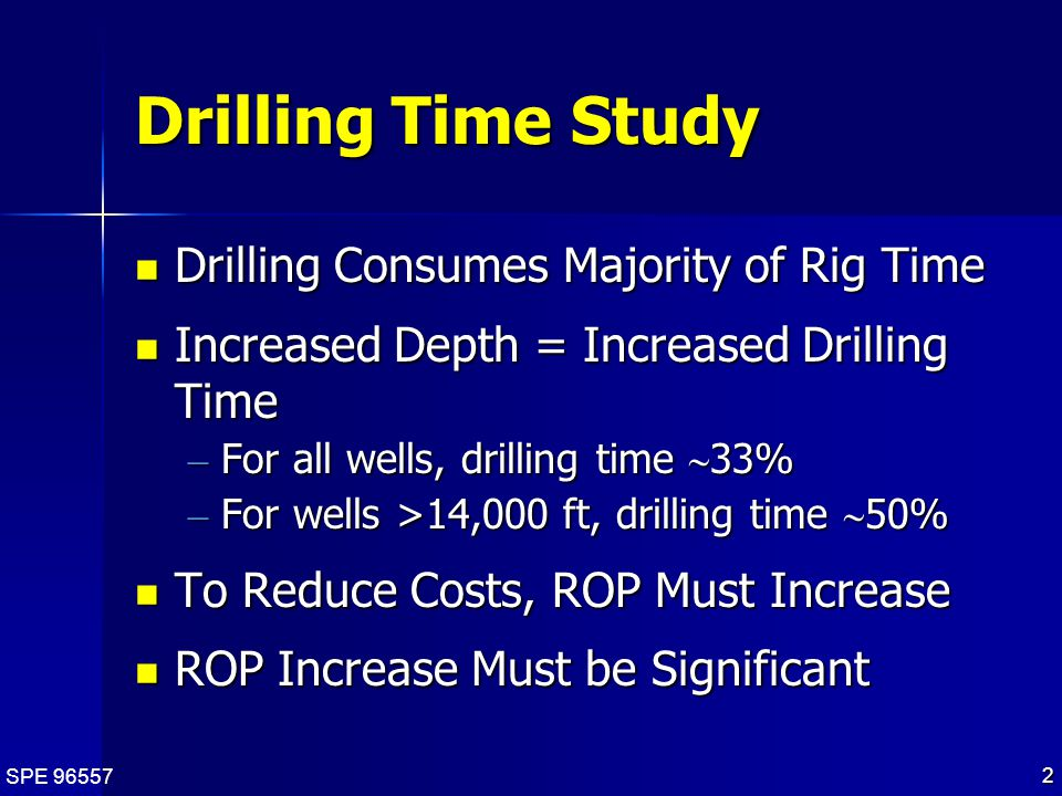 SPE 96557 2 Drilling Time Study Drilling Consumes Majority of Rig Time Drilling Consumes Majority of Rig Time Increased Depth = Increased Drilling Time Increased Depth = Increased Drilling Time – For all wells, drilling time  33% – For wells >14,000 ft, drilling time  50% To Reduce Costs, ROP Must Increase To Reduce Costs, ROP Must Increase ROP Increase Must be Significant ROP Increase Must be Significant