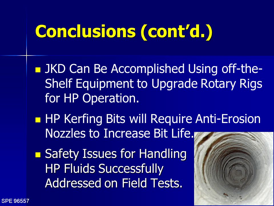 SPE 96557 38 Conclusions (cont'd.) JKD Can Be Accomplished Using off-the- Shelf Equipment to Upgrade Rotary Rigs for HP Operation.
