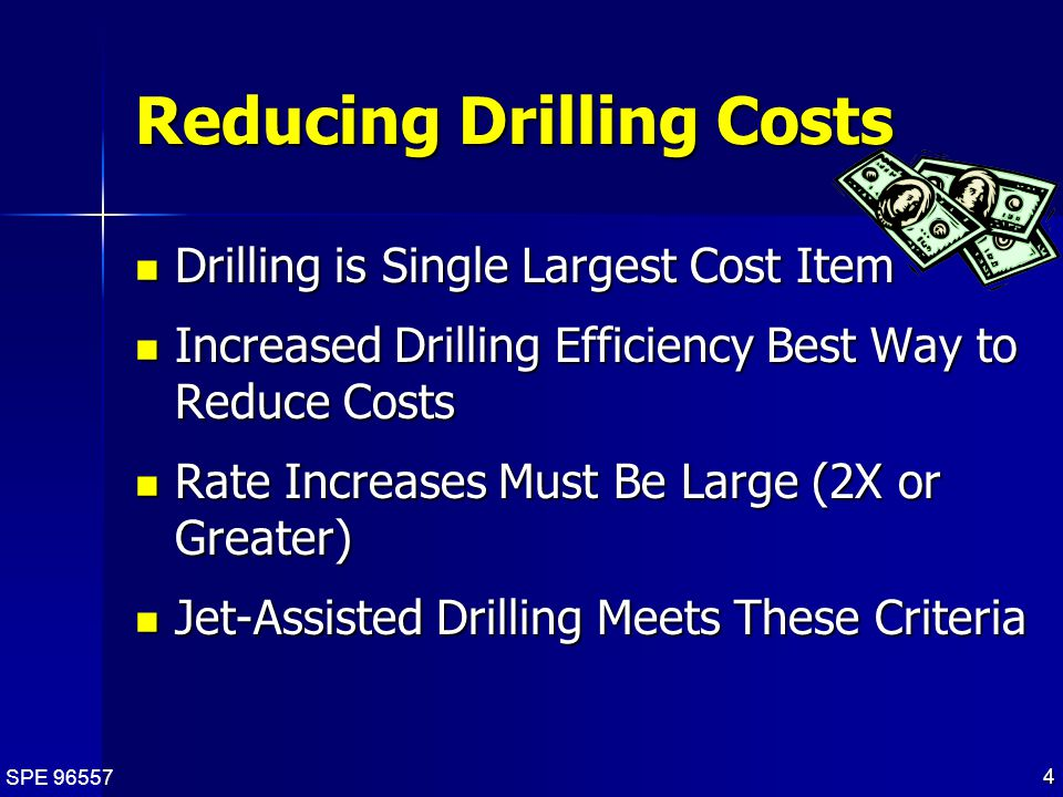 SPE 96557 4 Reducing Drilling Costs Drilling is Single Largest Cost Item Drilling is Single Largest Cost Item Increased Drilling Efficiency Best Way to Reduce Costs Increased Drilling Efficiency Best Way to Reduce Costs Rate Increases Must Be Large (2X or Greater) Rate Increases Must Be Large (2X or Greater) Jet-Assisted Drilling Meets These Criteria Jet-Assisted Drilling Meets These Criteria