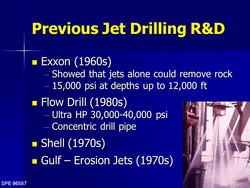 SPE 96557 5 Previous Jet Drilling R&D Exxon (1960s) Exxon (1960s) – Showed that jets alone could remove rock – 15,000 psi at depths up to 12,000 ft Flow Drill (1980s) Flow Drill (1980s) – Ultra HP 30,000-40,000 psi – Concentric drill pipe Shell (1970s) Shell (1970s) Gulf – Erosion Jets (1970s) Gulf – Erosion Jets (1970s)