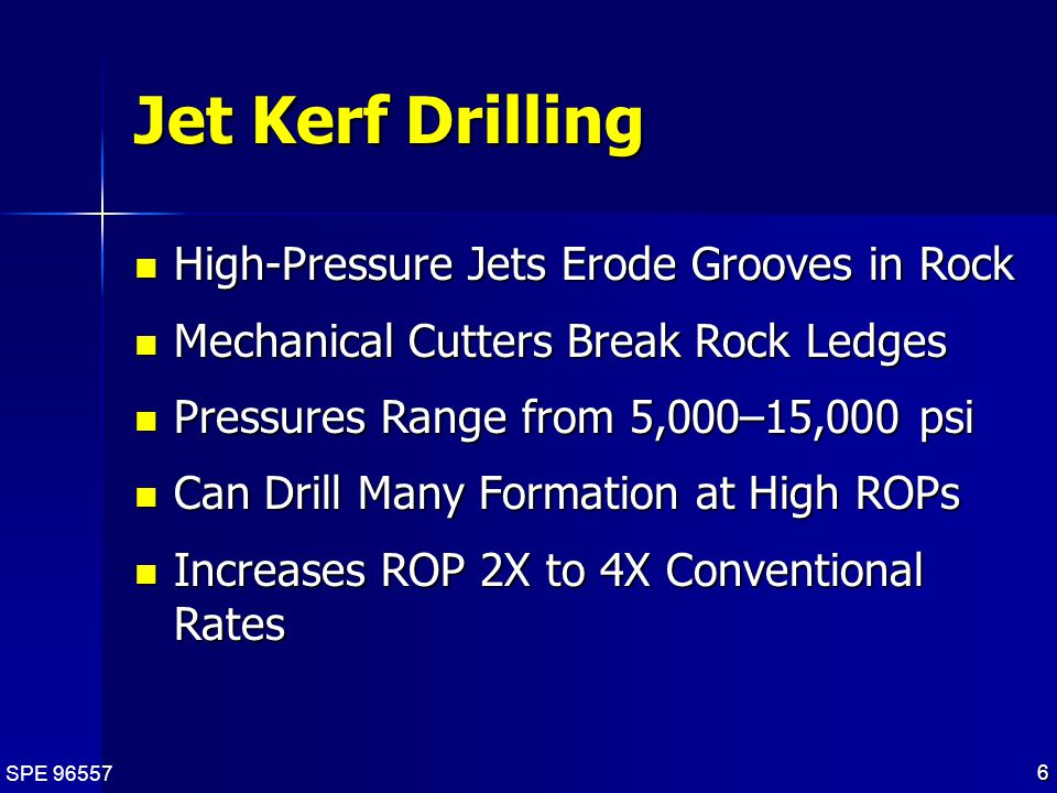 SPE 96557 6 Jet Kerf Drilling High-Pressure Jets Erode Grooves in Rock High-Pressure Jets Erode Grooves in Rock Mechanical Cutters Break Rock Ledges Mechanical Cutters Break Rock Ledges Pressures Range from 5,000–15,000 psi Pressures Range from 5,000–15,000 psi Can Drill Many Formation at High ROPs Can Drill Many Formation at High ROPs Increases ROP 2X to 4X Conventional Rates Increases ROP 2X to 4X Conventional Rates