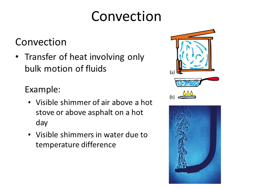 Convection Transfer of heat involving only bulk motion of fluids Example: Visible shimmer of air above a hot stove or above asphalt on a hot day Visib