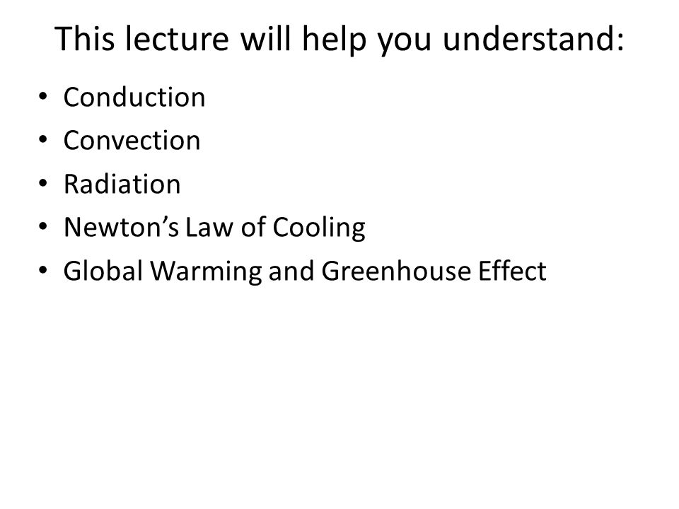 This lecture will help you understand: Conduction Convection Radiation Newton's Law of Cooling Global Warming and Greenhouse Effect