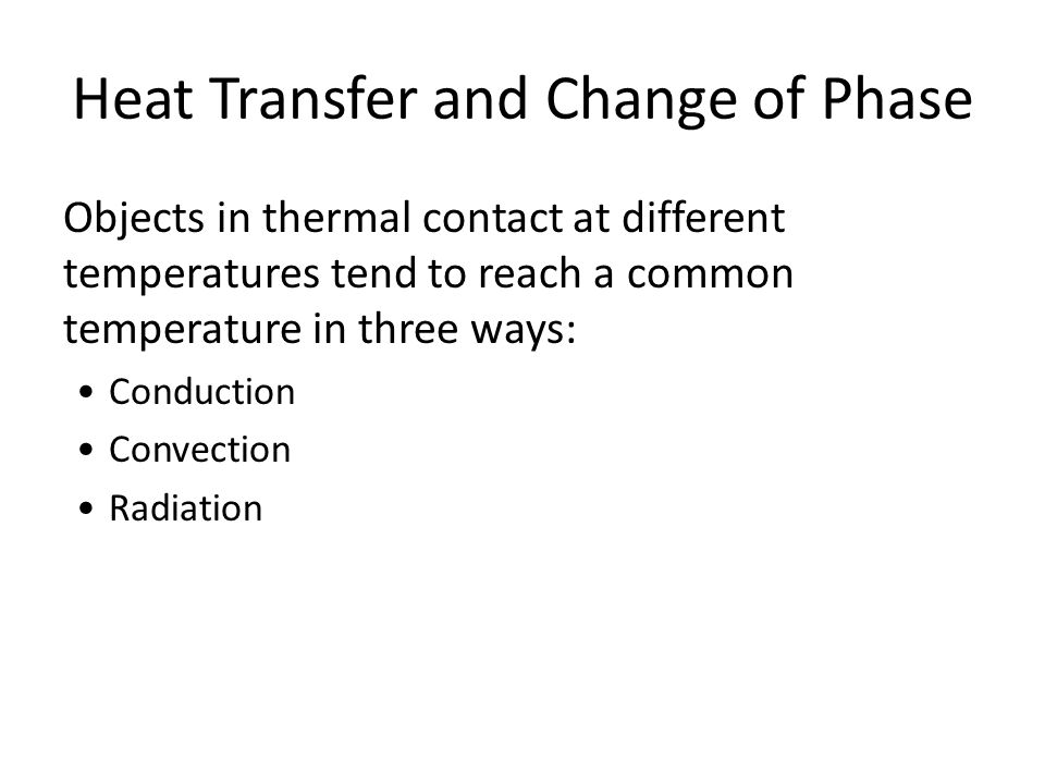 Heat Transfer and Change of Phase Objects in thermal contact at different temperatures tend to reach a common temperature in three ways: Conduction Co