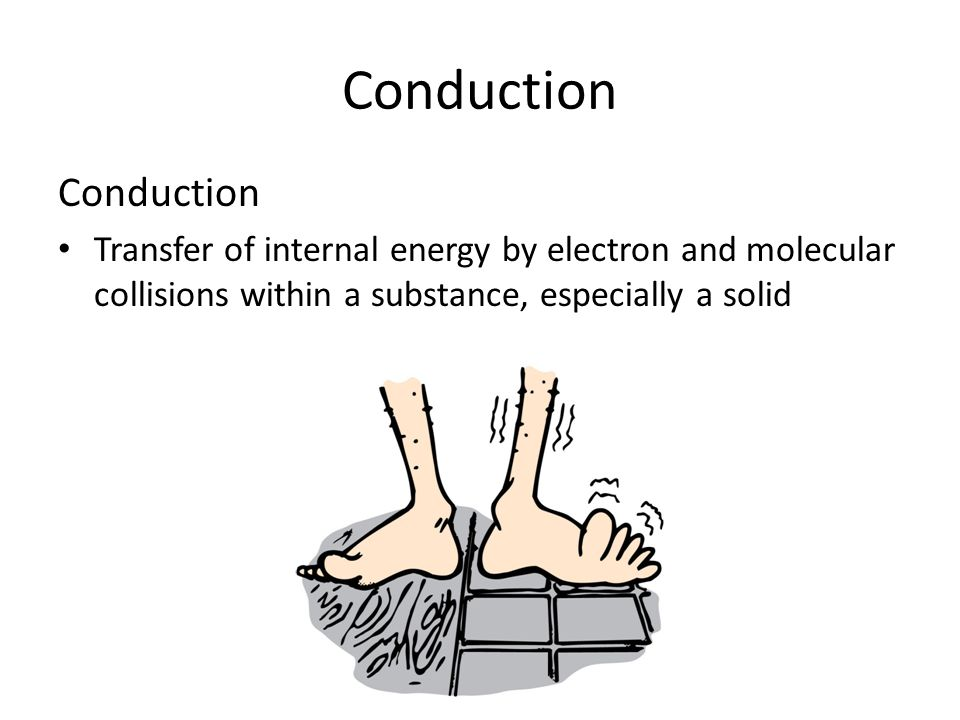Conduction Transfer of internal energy by electron and molecular collisions within a substance, especially a solid