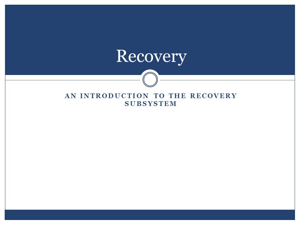 AN INTRODUCTION TO THE RECOVERY SUBSYSTEM Recovery