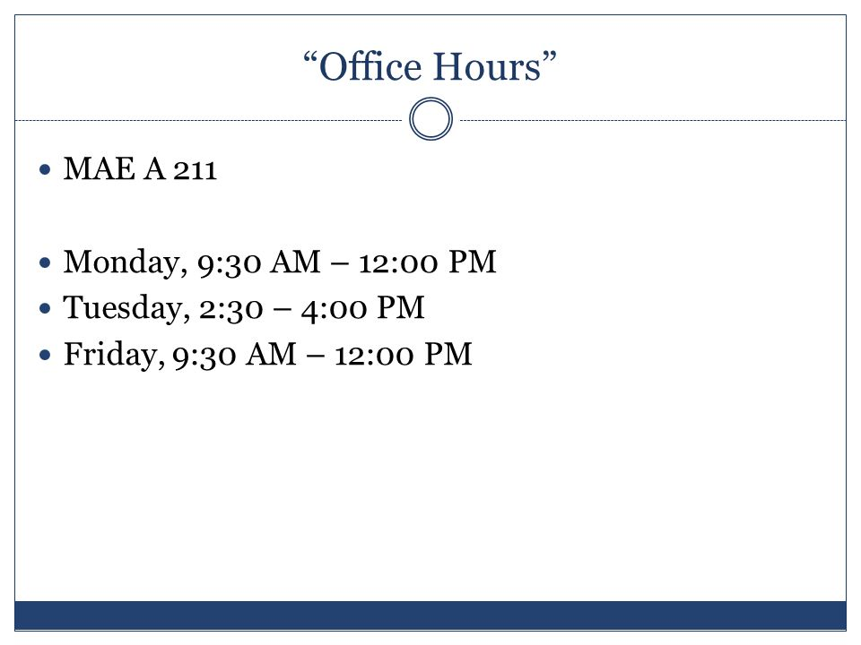 Office Hours MAE A 211 Monday, 9:30 AM – 12:00 PM Tuesday, 2:30 – 4:00 PM Friday, 9:30 AM – 12:00 PM