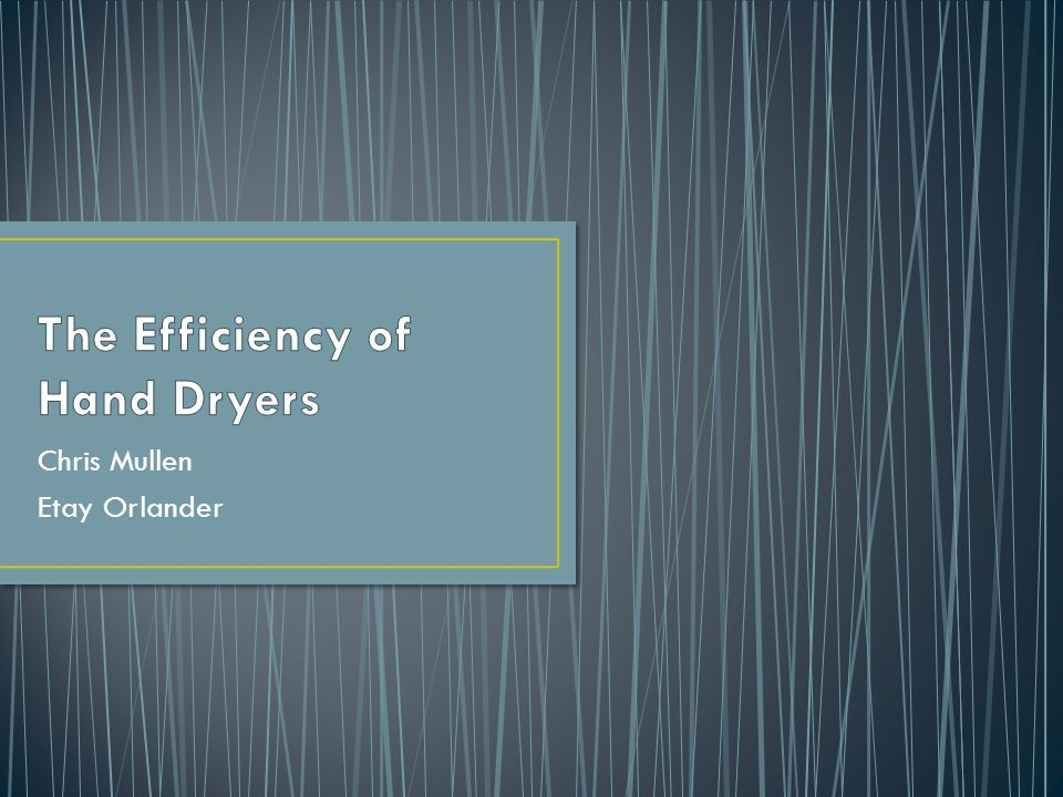 Hand dryers much more environmentally friendly than paper towels People get frustrated with length of time to dry hands Compared the effectiveness of different models Older warm-air dryers Newer energy efficient models