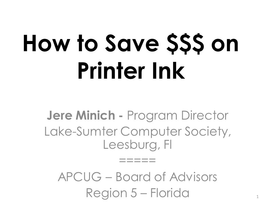 How to Save $$$ on Printer Ink Jere Minich - Program Director Lake-Sumter Computer Society, Leesburg, Fl ===== APCUG – Board of Advisors Region 5 – Fl