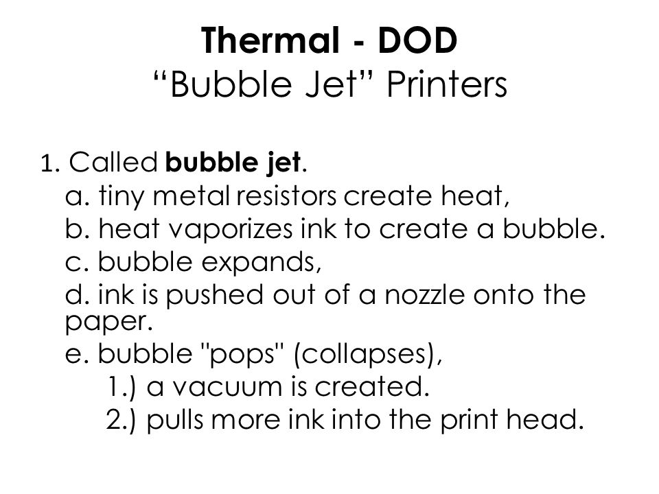 "Thermal - DOD ""Bubble Jet"" Printers 1. Called bubble jet. a. tiny metal resistors create heat, b. heat vaporizes ink to create a bubble. c. bubble exp"