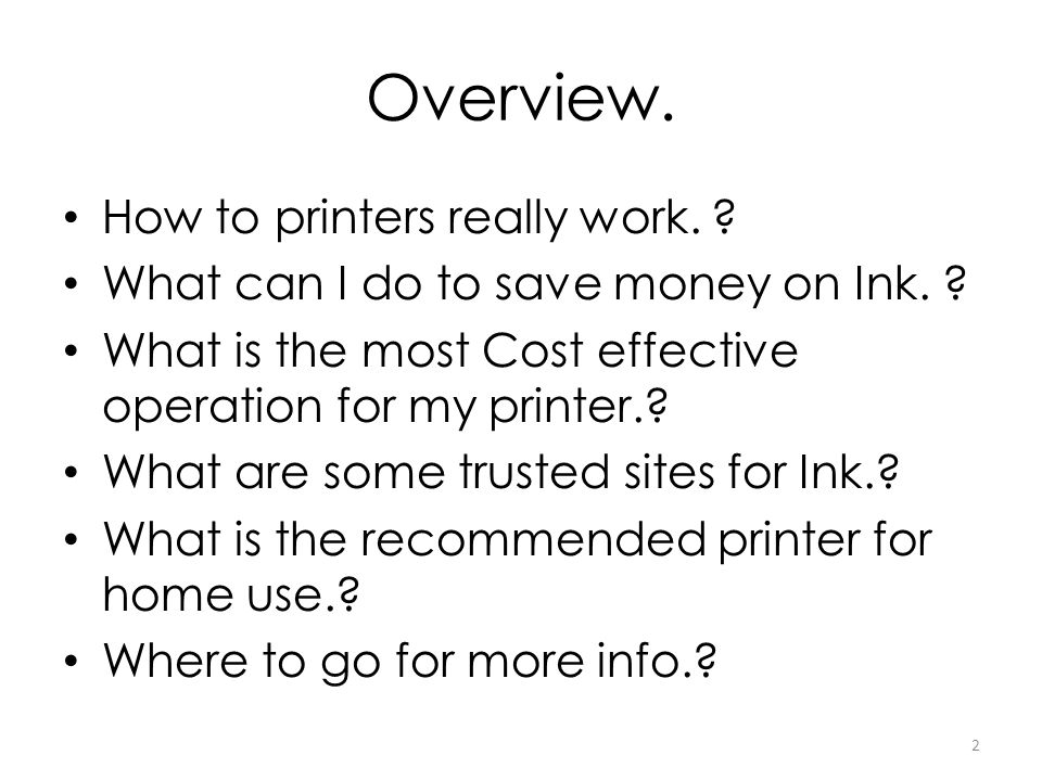 Overview. How to printers really work. ? What can I do to save money on Ink. ? What is the most Cost effective operation for my printer.? What are som