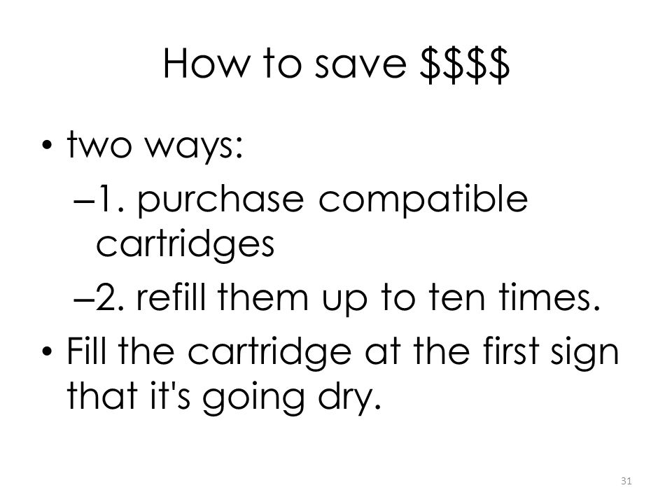 How to save $$$$ two ways: – 1. purchase compatible cartridges – 2. refill them up to ten times. Fill the cartridge at the first sign that it's going