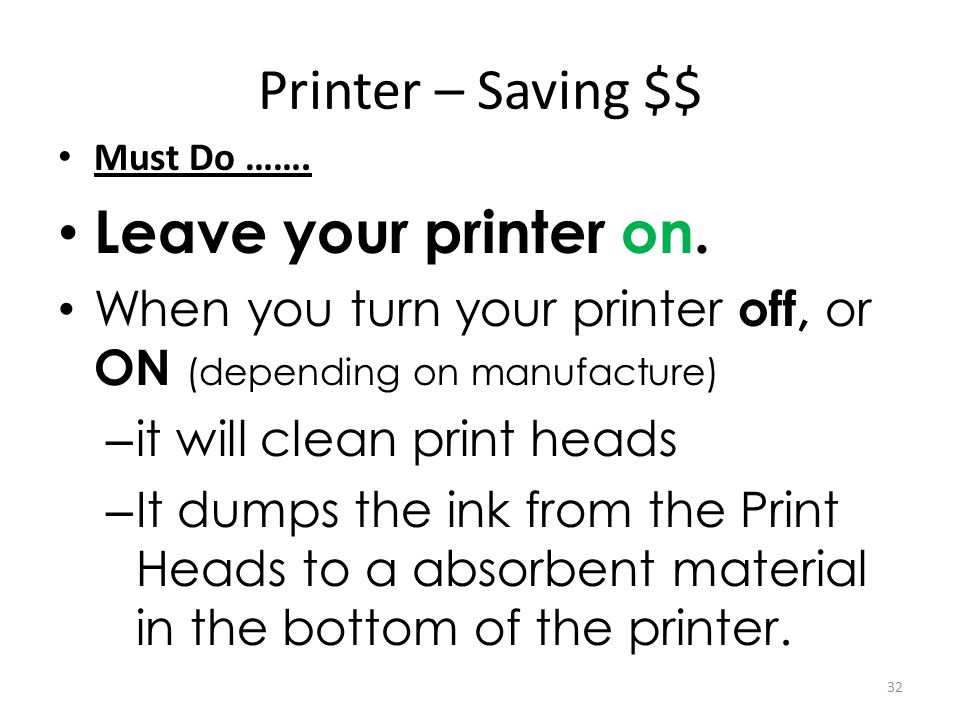 Printer – Saving $$ Must Do ……. Leave your printer on. When you turn your printer off, or ON (depending on manufacture) – it will clean print heads –