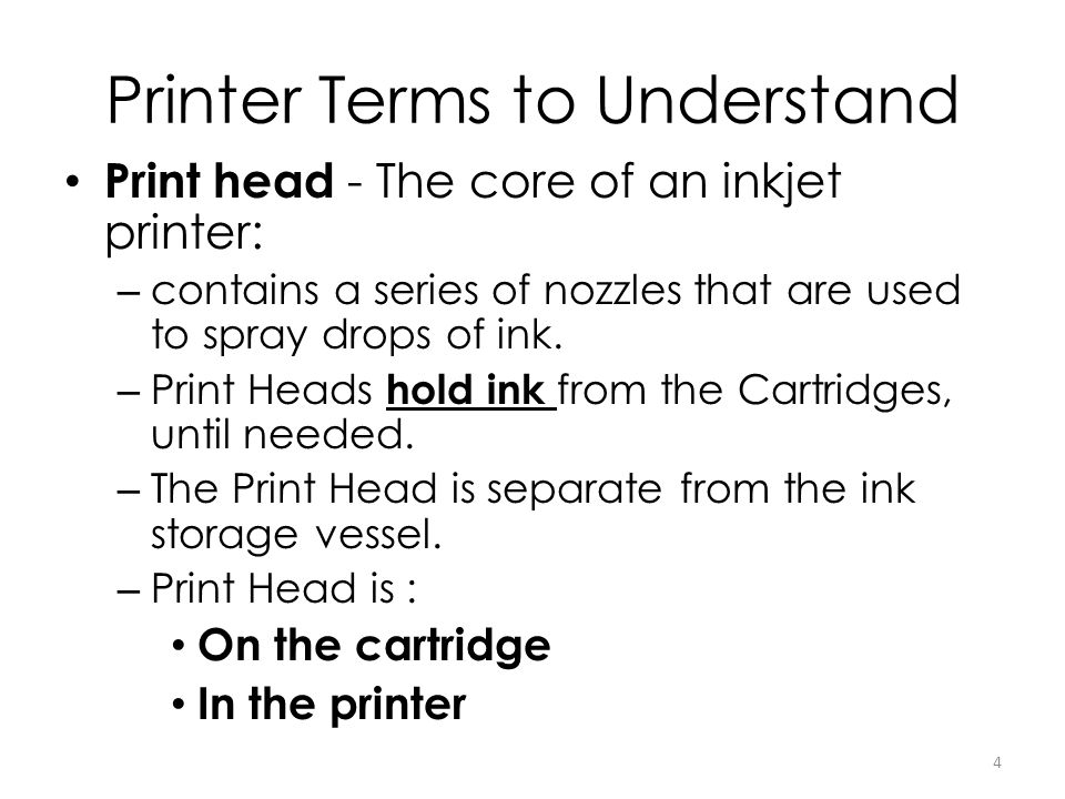 Printer Terms to Understand Print head - The core of an inkjet printer: – contains a series of nozzles that are used to spray drops of ink. – Print He