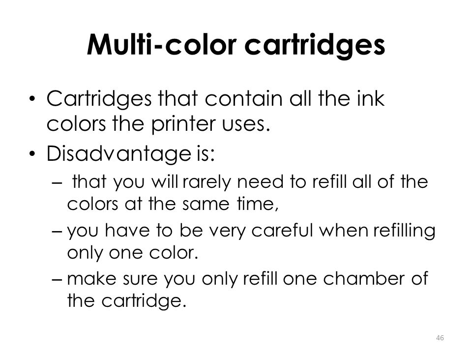 Multi-color cartridges Cartridges that contain all the ink colors the printer uses. Disadvantage is: – that you will rarely need to refill all of the