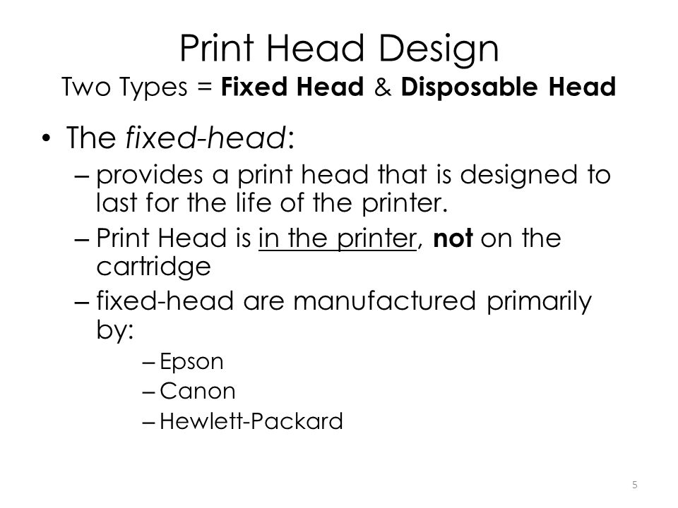 Print Head Design Two Types = Fixed Head & Disposable Head The fixed-head: – provides a print head that is designed to last for the life of the printe