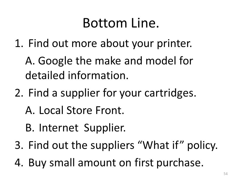 Bottom Line. 1.Find out more about your printer. A. Google the make and model for detailed information. 2.Find a supplier for your cartridges. A.Local