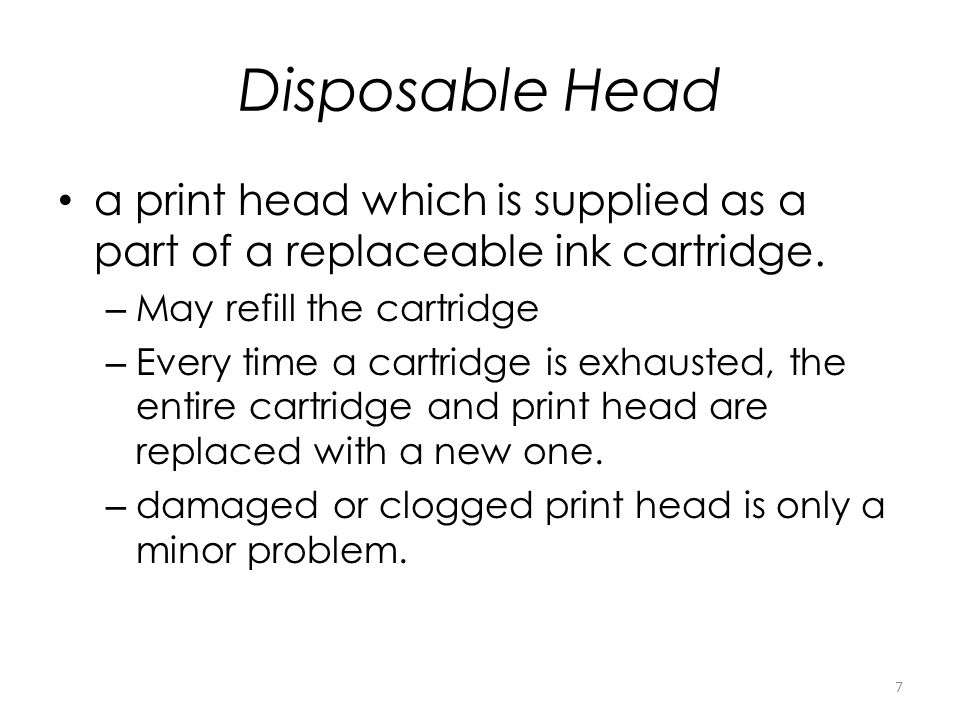Disposable Head a print head which is supplied as a part of a replaceable ink cartridge. – May refill the cartridge – Every time a cartridge is exhaus