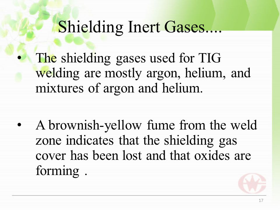 Shielding Inert Gases.... The shielding gases used for TIG welding are mostly argon, helium, and mixtures of argon and helium. A brownish-yellow fume