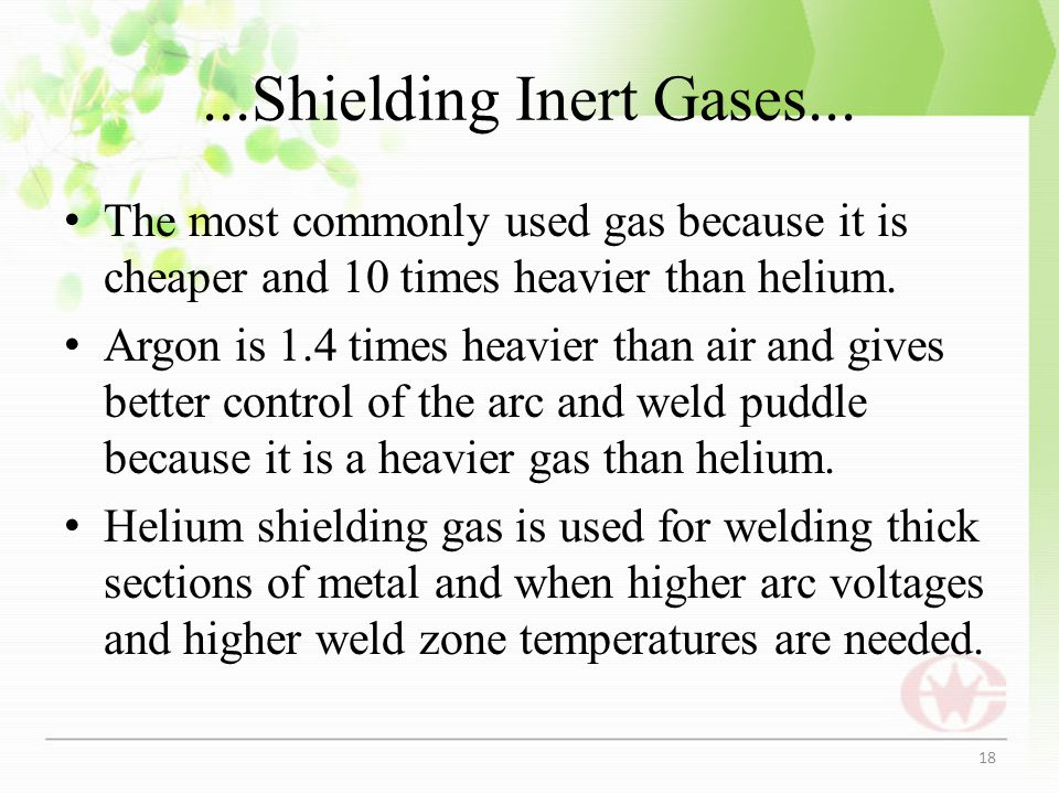 ...Shielding Inert Gases... The most commonly used gas because it is cheaper and 10 times heavier than helium. Argon is 1.4 times heavier than air and