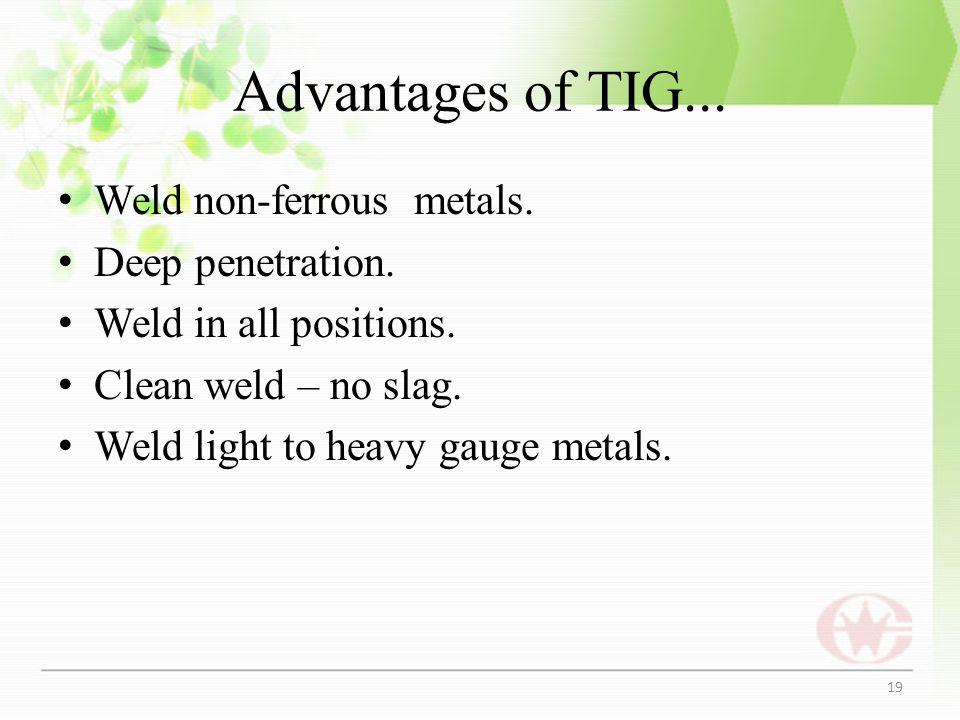 Advantages of TIG... Weld non-ferrous metals. Deep penetration. Weld in all positions. Clean weld – no slag. Weld light to heavy gauge metals. 19