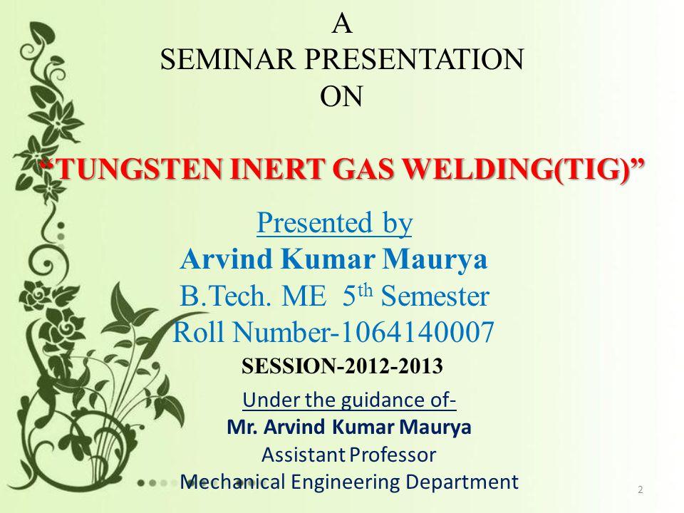"A SEMINAR PRESENTATION ON ""TUNGSTEN INERT GAS WELDING(TIG)"" Presented by Arvind Kumar Maurya B.Tech. ME 5 th Semester Roll Number-1064140007 Under the"