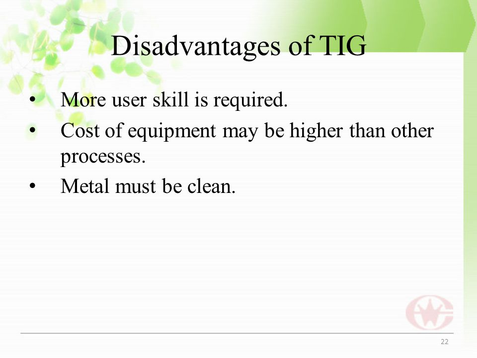 Disadvantages of TIG More user skill is required. Cost of equipment may be higher than other processes. Metal must be clean. 22