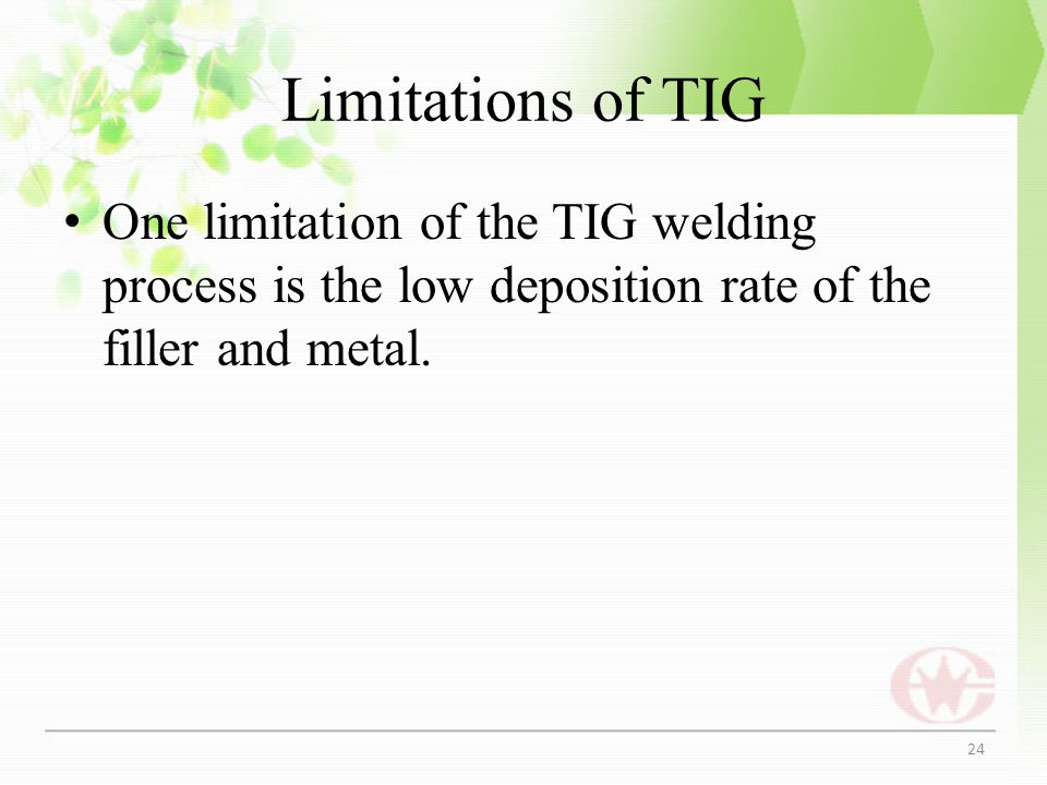 Limitations of TIG One limitation of the TIG welding process is the low deposition rate of the filler and metal. 24
