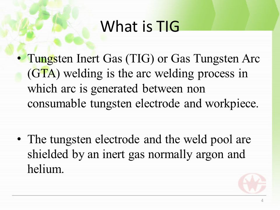 What is TIG Tungsten Inert Gas (TIG) or Gas Tungsten Arc (GTA) welding is the arc welding process in which arc is generated between non consumable tun