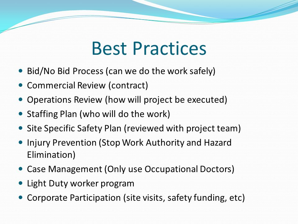 Best Practices Bid/No Bid Process (can we do the work safely) Commercial Review (contract) Operations Review (how will project be executed) Staffing Plan (who will do the work) Site Specific Safety Plan (reviewed with project team) Injury Prevention (Stop Work Authority and Hazard Elimination) Case Management (Only use Occupational Doctors) Light Duty worker program Corporate Participation (site visits, safety funding, etc)