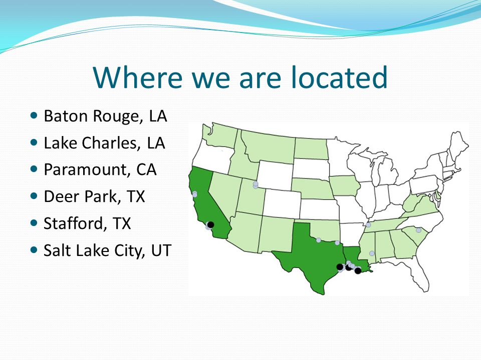 Where we are located Baton Rouge, LA Lake Charles, LA Paramount, CA Deer Park, TX Stafford, TX Salt Lake City, UT