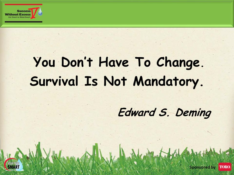 Sponsored by You Don't Have To Change. Survival Is Not Mandatory. Edward S. Deming