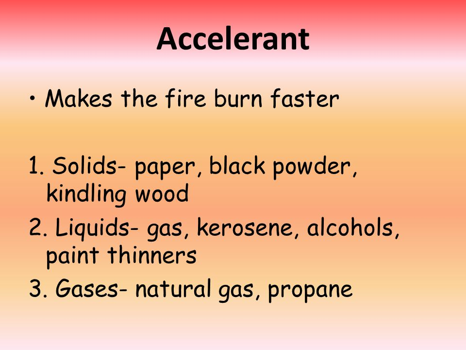 Accelerant Makes the fire burn faster 1. Solids- paper, black powder, kindling wood 2. Liquids- gas, kerosene, alcohols, paint thinners 3. Gases- natu
