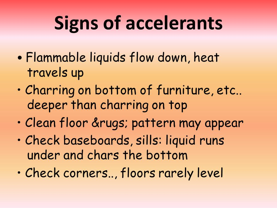 Signs of accelerants Flammable liquids flow down, heat travels up Charring on bottom of furniture, etc..