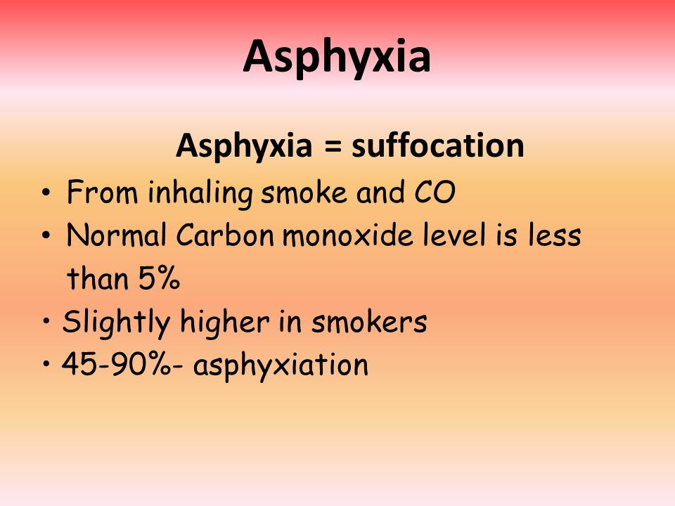 Asphyxia Asphyxia = suffocation From inhaling smoke and CO Normal Carbon monoxide level is less than 5% Slightly higher in smokers 45-90%- asphyxiation