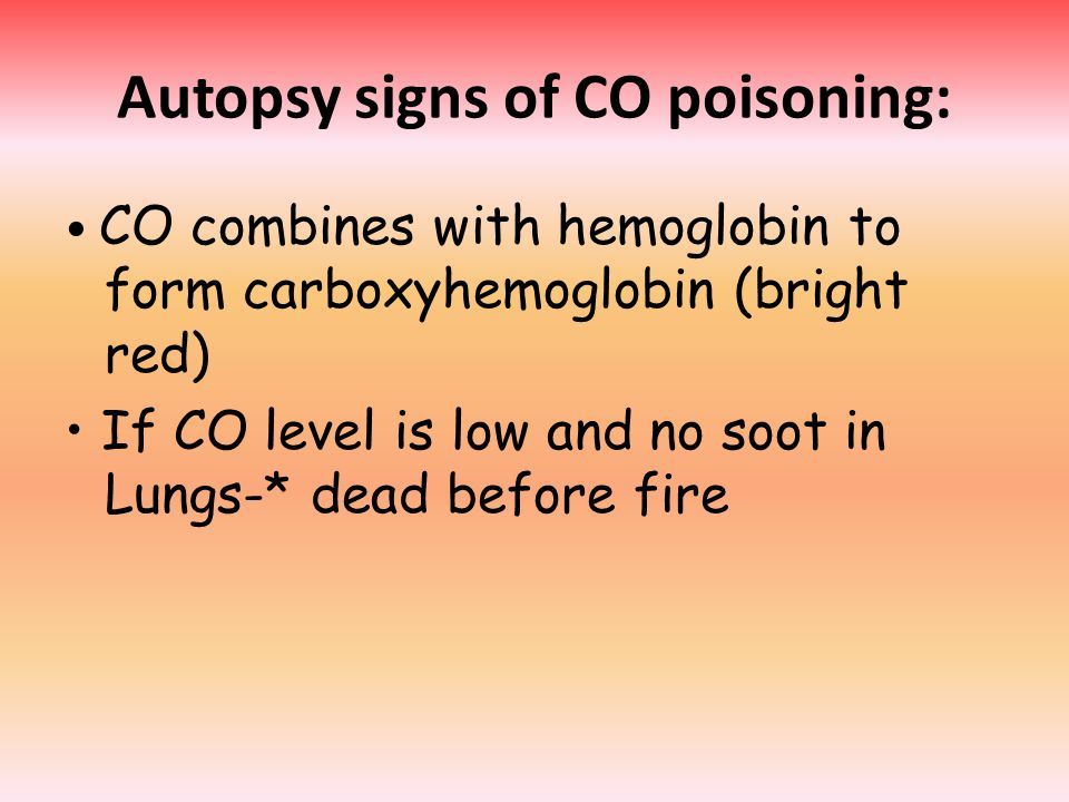 Autopsy signs of CO poisoning: CO combines with hemoglobin to form carboxyhemoglobin (bright red) If CO level is low and no soot in Lungs-* dead before fire