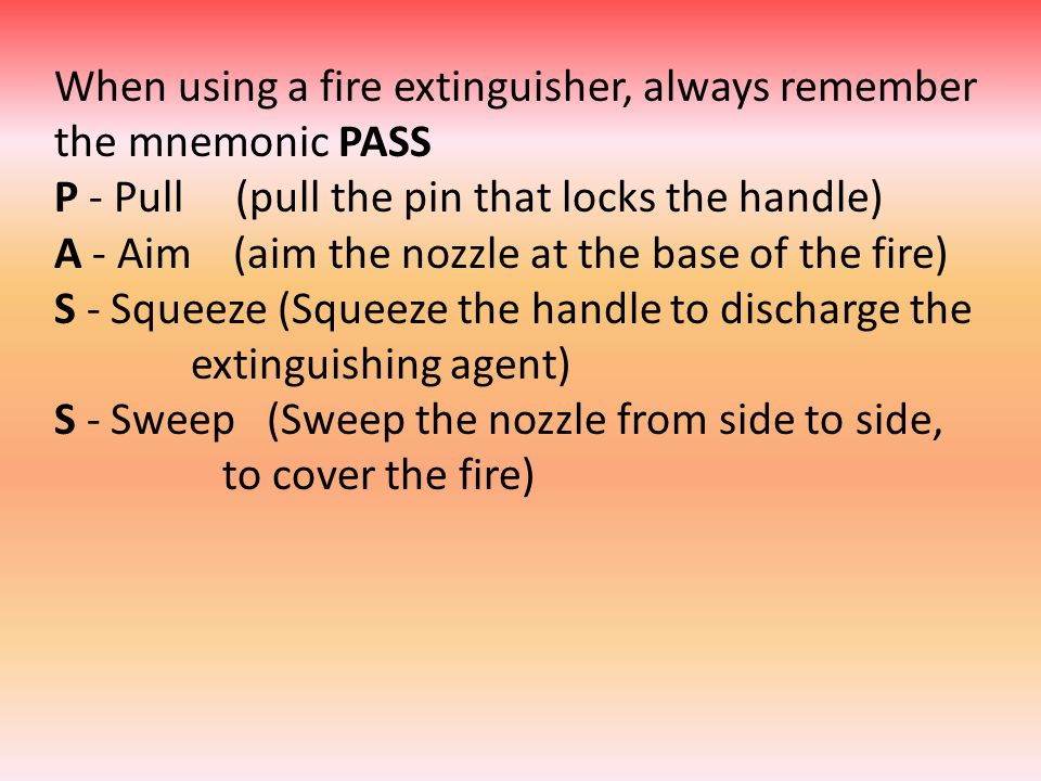 When using a fire extinguisher, always remember the mnemonic PASS P - Pull (pull the pin that locks the handle) A - Aim (aim the nozzle at the base of the fire) S - Squeeze (Squeeze the handle to discharge the extinguishing agent) S - Sweep (Sweep the nozzle from side to side, to cover the fire)