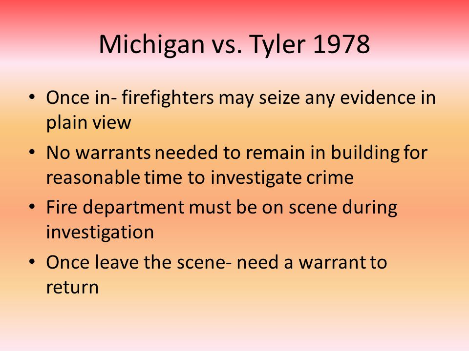 Michigan vs. Tyler 1978 Once in- firefighters may seize any evidence in plain view No warrants needed to remain in building for reasonable time to inv