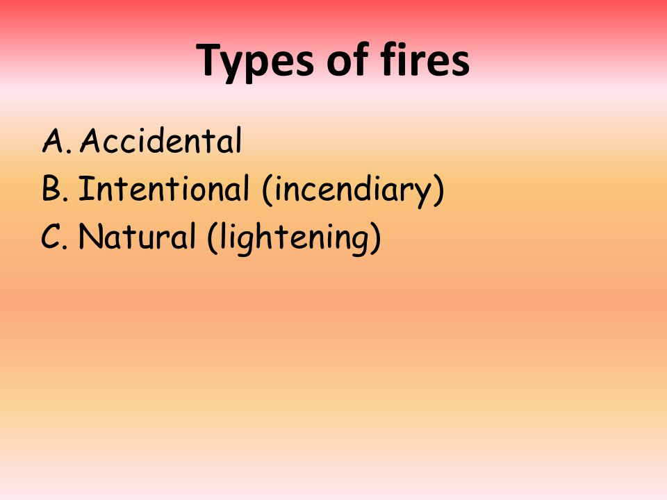 Types of fires A.Accidental B.Intentional (incendiary) C.Natural (lightening)