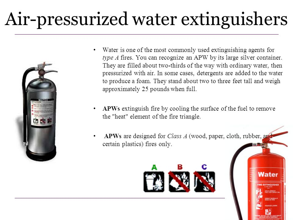 12 Water is one of the most commonly used extinguishing agents for type A fires. You can recognize an APW by its large silver container. They are fill
